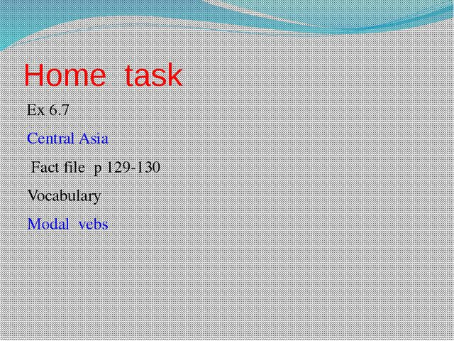 Home task Ex 6.7 Central Asia Fact file p 129-130 Vocabulary Modal vebs