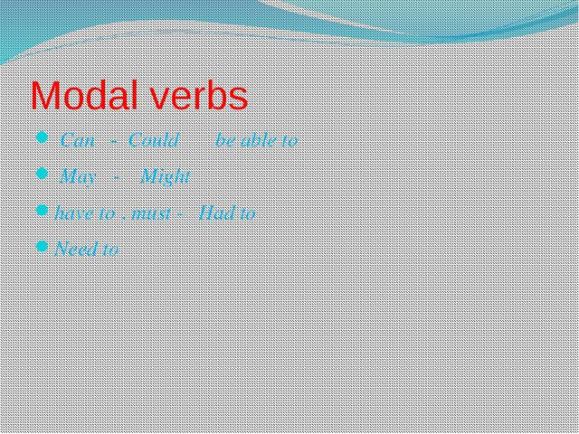 Modal verbs Can - Could be able to May - Might have to . must - Had to Need to