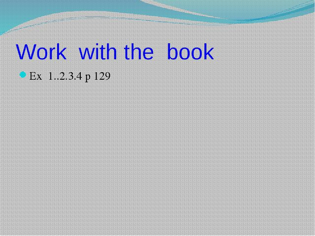 Work with the book Ex 1..2.3.4 p 129