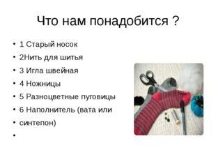 Что нам понадобится ? 1 Старый носок 2Нить для шитья 3 Игла швейная 4 Ножницы
