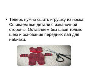 Теперь нужно сшить игрушку из носка. Сшиваем все детали с изнаночной стороны