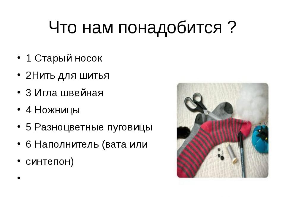 Что нам понадобится ? 1 Старый носок 2Нить для шитья 3 Игла швейная 4 Ножницы...