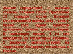 Звание город-герой — высшая степень отличия СССР. Присвоено 13 городам после