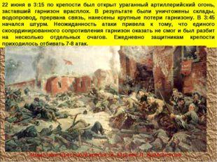 22 июня в 3:15 по крепости был открыт ураганный артиллерийский огонь, заставш