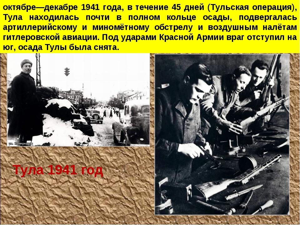 октябре—декабре 1941 года, в течение 45 дней (Тульская операция), Тула находи...