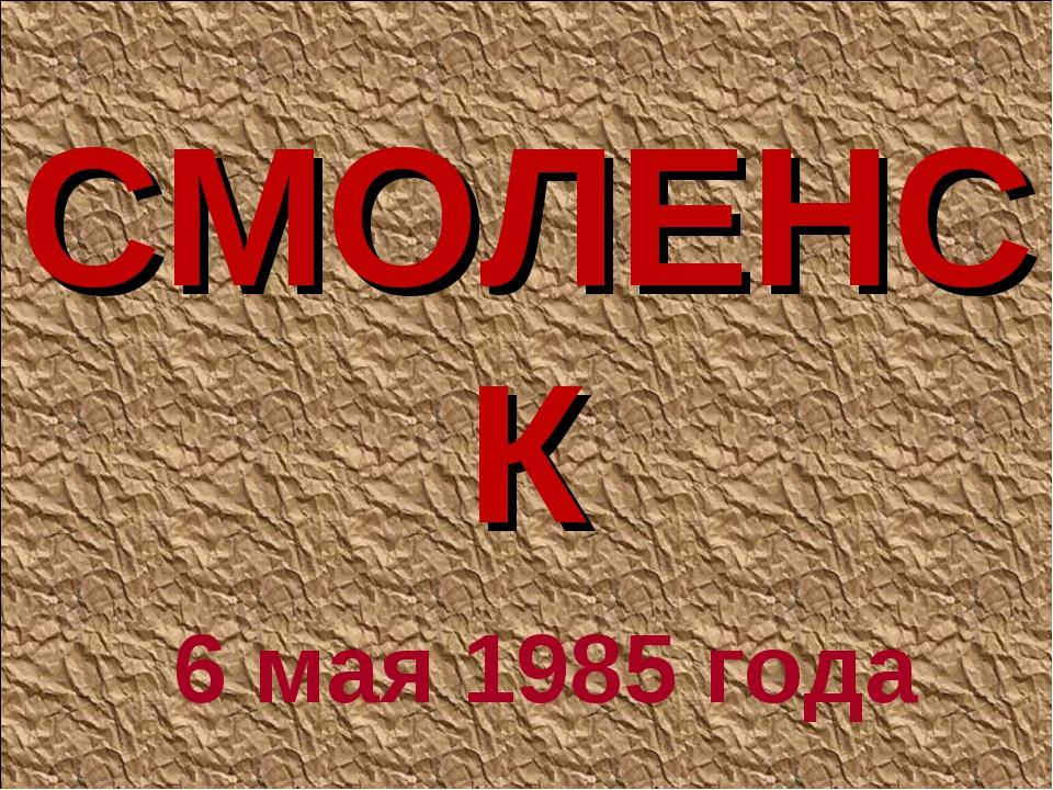 СМОЛЕНСК 6 мая 1985 года