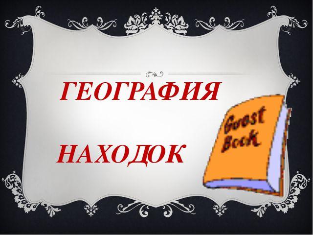 ГЕОГРАФИЯ НАХОДОК