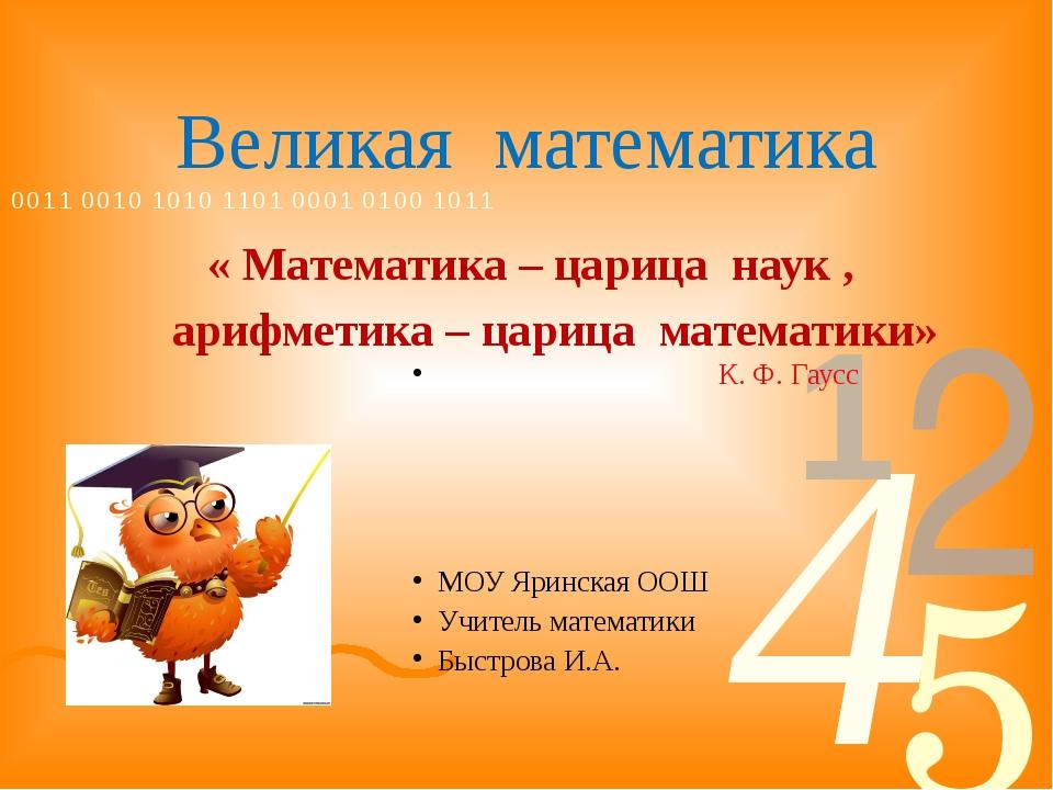 Великая математика « Математика – царица наук , арифметика – царица математик...