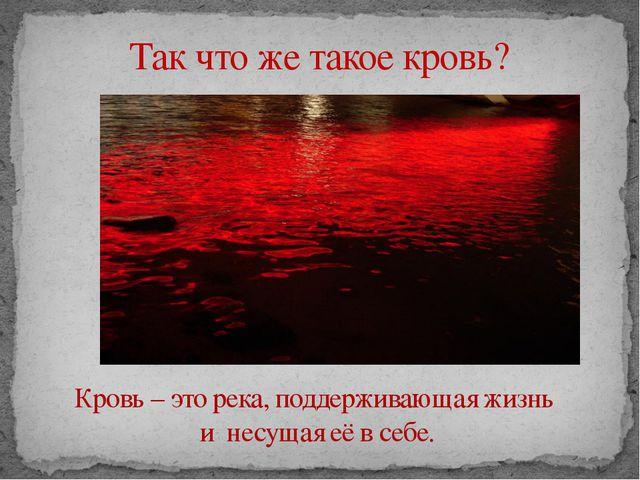 Так что же такое кровь? Кровь – это река, поддерживающая жизнь и несущая её...