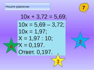 Решите уравнение. 10х + 3,72 = 5,69; 7 10х = 5,69 – 3,72; 10х = 1,97; Х = 1,9