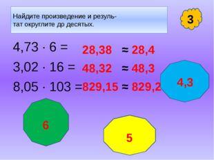 Найдите произведение и резуль- тат округлите до десятых. 4,73 · 6 = 3,02 · 16