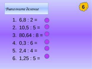 Выполните деление 6,8 : 2 = 10,5 : 5 = 80,64 : 8 = 0,3 : 6 = 2,4 : 4 = 1,25 :