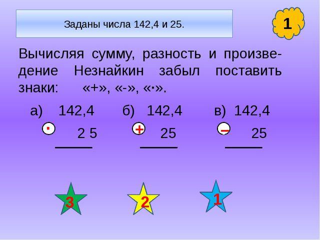 Заданы числа 142,4 и 25. Вычисляя сумму, разность и произве- дение Незнайкин...