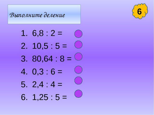 Выполните деление 6,8 : 2 = 10,5 : 5 = 80,64 : 8 = 0,3 : 6 = 2,4 : 4 = 1,25 :...