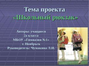 Тема проекта «Школьный рюкзак» Авторы: учащиеся 2а класса МБОУ «Гимназия №1»