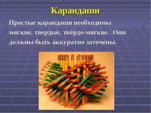 Карандаши Простые карандаши необходимы мягкие, твердые, твёрдо-мягкие. Они до