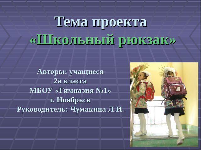 Тема проекта «Школьный рюкзак» Авторы: учащиеся 2а класса МБОУ «Гимназия №1»...
