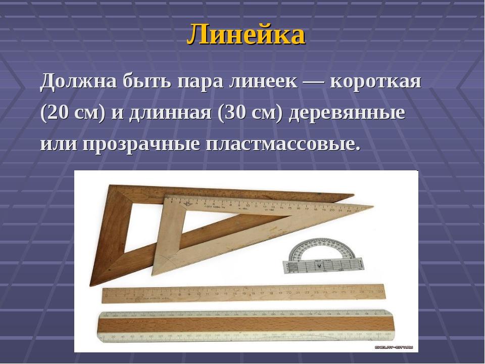 Линейка Должна быть пара линеек — короткая (20 см) и длинная (30 см) деревянн...