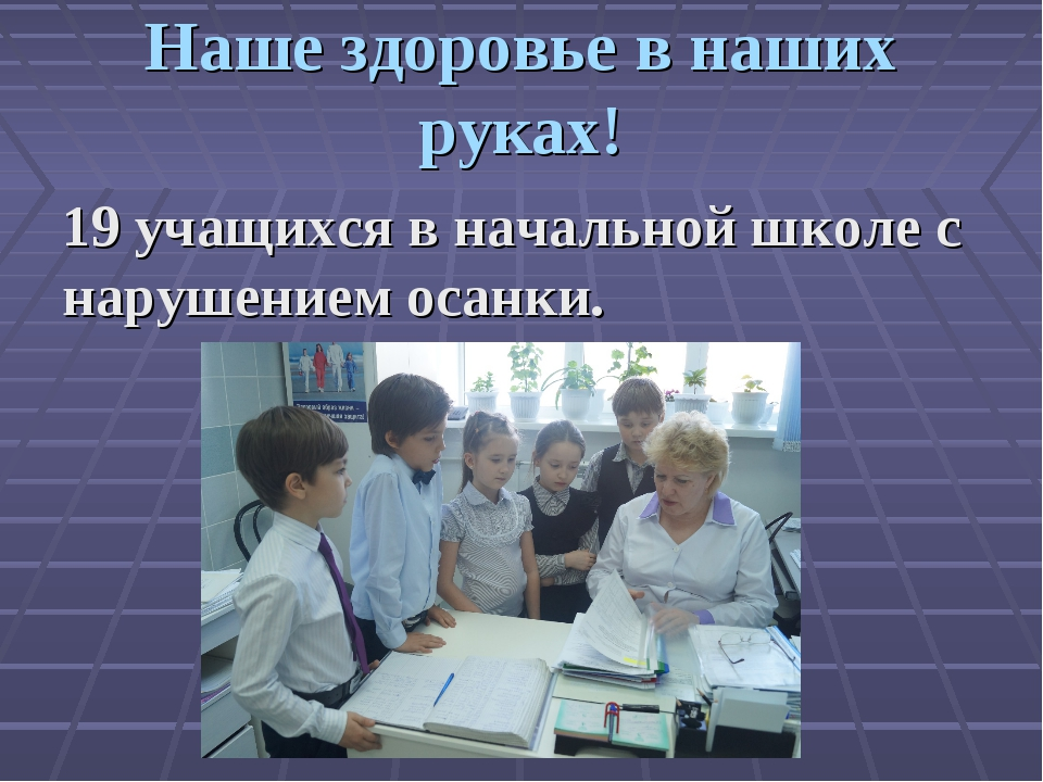 Наше здоровье в наших руках! 19 учащихся в начальной школе с нарушением осанки.