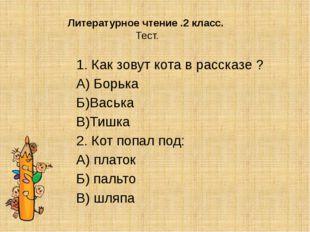 Литературное чтение .2 класс. Тест. 1. Как зовут кота в рассказе ? А) Борька