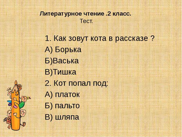 Литературное чтение .2 класс. Тест. 1. Как зовут кота в рассказе ? А) Борька...