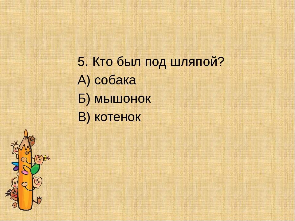 5. Кто был под шляпой? А) собака Б) мышонок В) котенок
