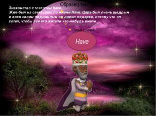 Знакомство с глаголом have. Жил-был на свете царь по имени Have. Царь был оче