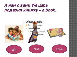 А нам с вами We царь подарил книжку – a book. We have a book