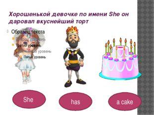 Хорошенькой девочке по имени She он даровал вкуснейший торт She a cake has