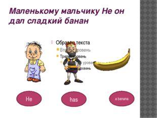 Маленькому мальчику Не он дал сладкий банан He a banana has