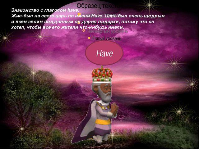 Знакомство с глаголом have. Жил-был на свете царь по имени Have. Царь был оче...