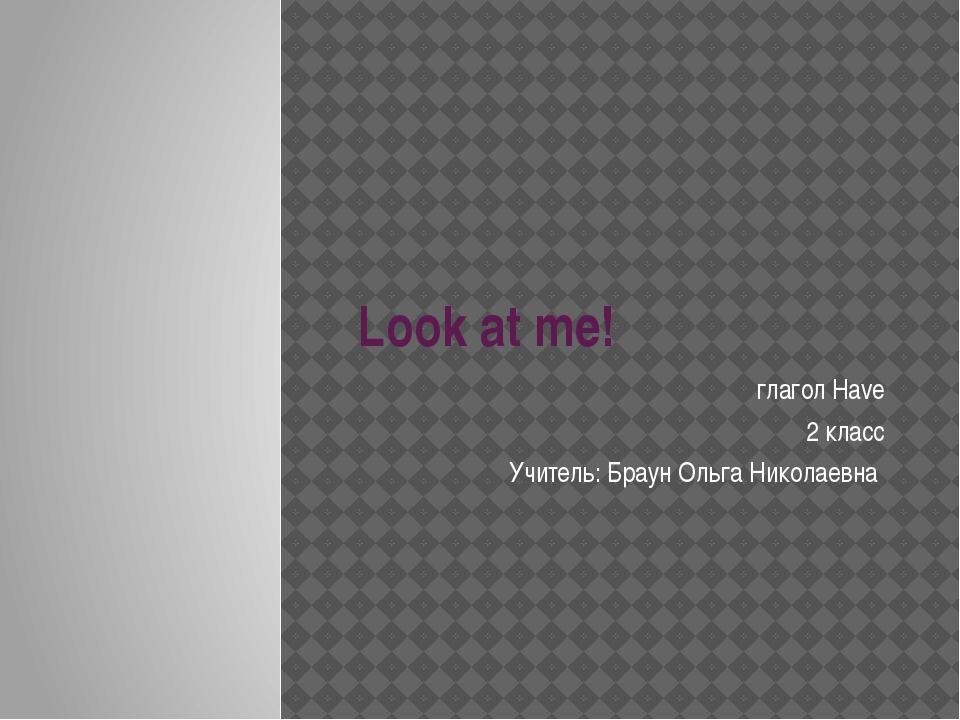 Look at me! глагол Have 2 класс Учитель: Браун Ольга Николаевна