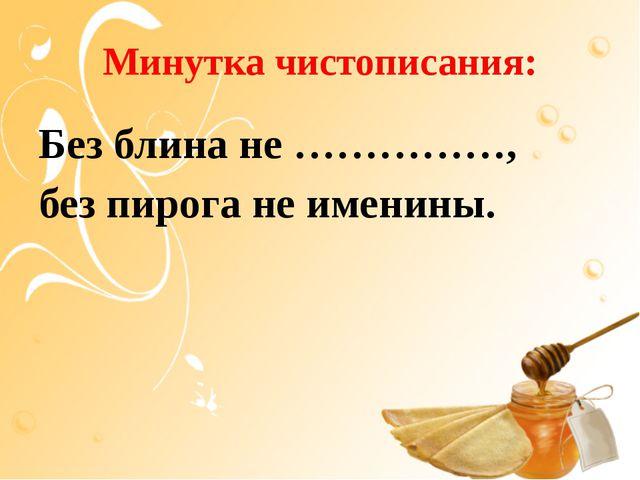 Минутка чистописания: Без блина не ……………, без пирога не именины.