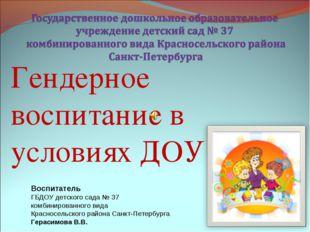Гендерное воспитание в условиях ДОУ Воспитатель ГБДОУ детского сада № 37 комб