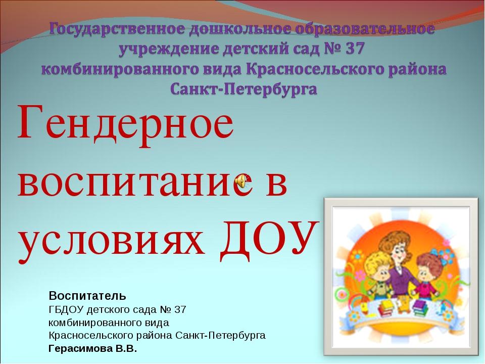 Гендерное воспитание в условиях ДОУ Воспитатель ГБДОУ детского сада № 37 комб...