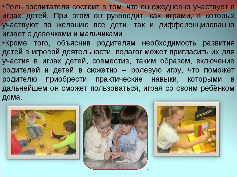 Роль воспитателя состоит в том, что он ежедневно участвует в играх детей. При...