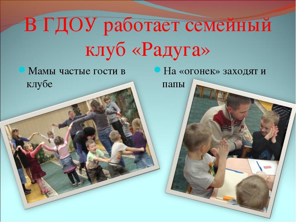 В ГДОУ работает семейный клуб «Радуга» Мамы частые гости в клубе На «огонек»...
