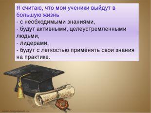 Я считаю, что мои ученики выйдут в большую жизнь - с необходимыми знаниями, -