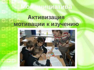 Моя инициатива Активизация мотивации к изучению предмета