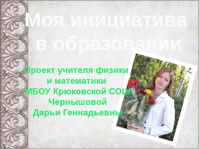 Моя инициатива в образовании Проект учителя физики и математики МБОУ Крюковск...