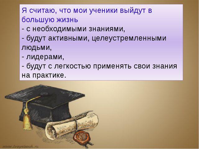 Я считаю, что мои ученики выйдут в большую жизнь - с необходимыми знаниями, -...