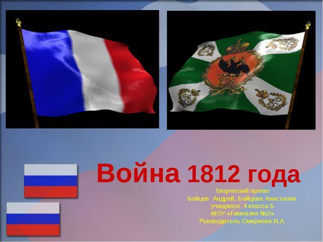 Война 1812 года Творческий проект Бойцев Андрей, Бойцева Анастасия учащиеся 4...