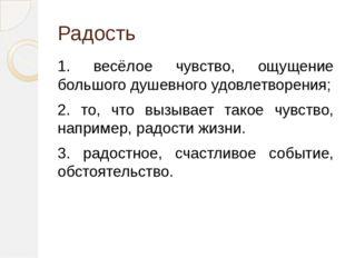 Радость 1. весёлое чувство, ощущение большого душевного удовлетворения; 2. то