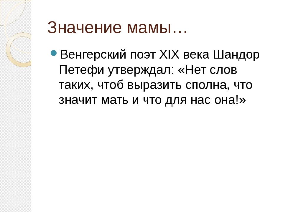 Значение мамы… Венгерский поэт XIX века Шандор Петефи утверждал: «Нет слов та...
