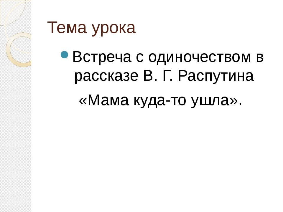 Тема урока Встреча с одиночеством в рассказе В. Г. Распутина «Мама куда-то уш...