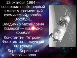 12 октября 1964— совершил полёт первый в мире многоместный космический кора