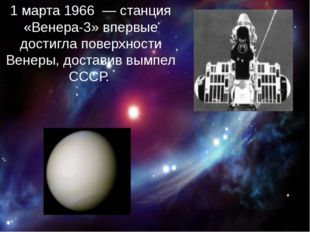 1 марта 1966 — станция «Венера-3» впервые достигла поверхности Венеры, дост