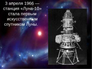 3 апреля 1966— станция «Луна-10» стала первым искусственным спутником Луны.
