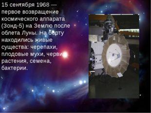 15 сентября 1968— первое возвращение космического аппарата (Зонд-5) на Земл
