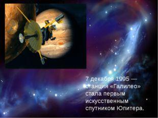 7 декабря 1995— станция «Галилео» стала первым искусственным спутником Юпит
